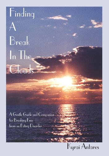 Finding a Break in the Clouds - A Gentle Guide and Companion for Breaking Free from an Eating Disorder ebook by Kyrai Eya Ann Antares
