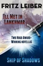 Ill Met in Lankhmar and Ship of Shadows - Two Novellas ebook by Fritz Leiber