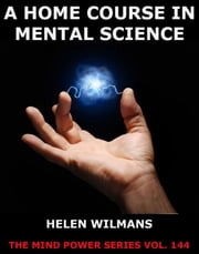 A Home Course in Mental Science ebook by Helen Wilmans