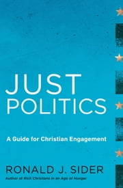 Just Politics - A Guide for Christian Engagement ebook by Ronald J. Sider