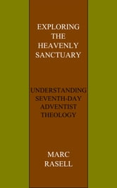 Exploring the Heavenly Sanctuary - Understanding Seventh-day Adventist Theology ebook by Marc Rasell