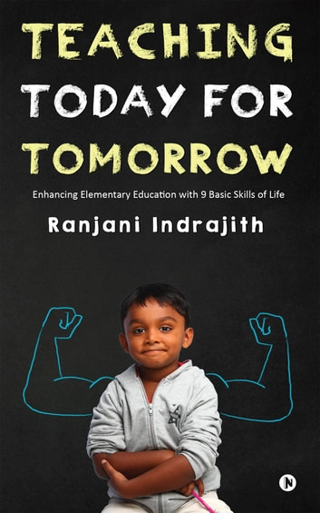 Teaching Today for Tomorrow - Enhancing Elementary Education with 9 Basic Skills of Life ebook by Ranjani Indrajith