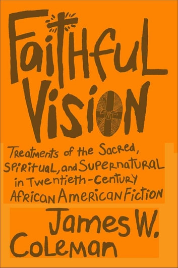 Faithful Vision - Treatments of the Sacred, Spiritual, and Supernatural in Twentieth-Century African American Fiction ebook by James W. Coleman