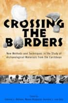 Crossing the Borders - New Methods and Techniques in the Study of Archaeology Materials from the Caribbean ebook by Corinne L. Hofman, Hylke de Jong, William F. Keegan,...