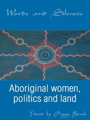 Words and Silences - Aboriginal women, politics and land ebook by Edited by Peggy Brock