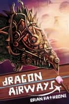 Dragon Airways - Young Adult Epic Fantasy ebook by Brian Rathbone