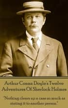 "Twelve Adventures Of Sherlock Holmes - ""Nothing clears up a case so much as stating it to another person."" ebook by Arthur Conan Doyle"