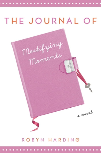 The Journal of Mortifying Moments - A Novel eBook by Robyn Harding