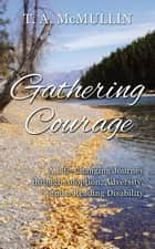 Gathering Courage - A Life-Changing Journey Through Adoption, Adversity, and A Reading Disability ebook by T.A. McMullin