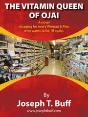 The Vitamin Queen of Ojai - A novel on aging for every woman (and man) who wants to be 18 again. ebook by Joseph Buff