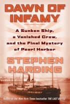 Dawn of Infamy - A Sunken Ship, a Vanished Crew, and the Final Mystery of Pearl Harbor ebook by Stephen Harding