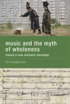 Music and the Myth of Wholeness ebook by Tim Hodgkinson
