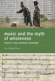 Music and the Myth of Wholeness - Toward a New Aesthetic Paradigm ebook by Tim Hodgkinson