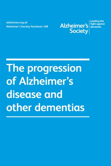 Alzheimer's Society factsheet 458: The progression of Alzheimer's disease and other dementias ebook by Alzheimer's Society