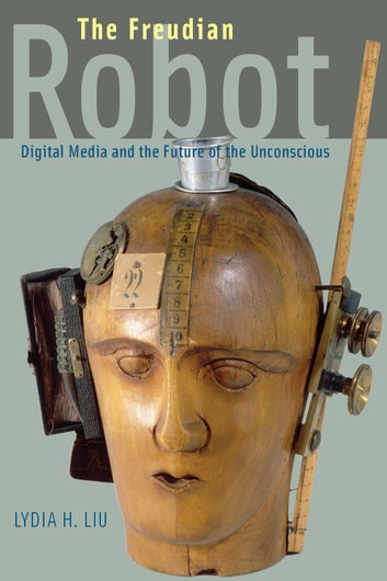 The Freudian Robot - Digital Media and the Future of the Unconscious ebook by Lydia H. Liu