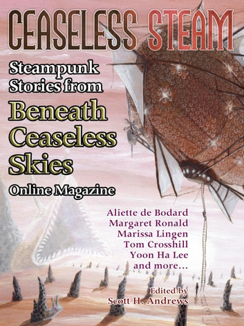 Ceaseless Steam: Steampunk Stories from Beneath Ceaseless Skies Online Magazine ebook by Aliette de Bodard,Yoon Ha Lee,Margaret Ronald,Marissa Lingen,Tony Pi,Tom Crosshill