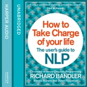 How to Take Charge of Your Life: The User's Guide to NLP audiolibro by Richard Bandler, Owen Fitzpatrick, Alessio Roberti