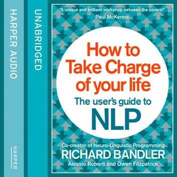 How to Take Charge of Your Life: The User's Guide to NLP audiobook by Richard Bandler,Owen Fitzpatrick,Alessio Roberti