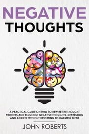Negative Thoughts: How to Rewire the Thought Process and Flush out Negative Thinking, Depression, and Anxiety Without Resorting to Harmful Meds - Collective Wellness, #2 ebook by John Roberts