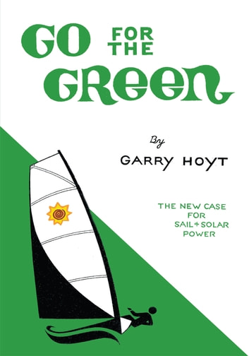 Go for the Green - The New Case for Sail and Solar Power ebook by Garry Hoyt