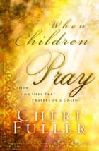 When Children Pray - Teaching Your Kids to Pray with Power ebook by Cheri Fuller