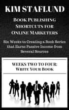 WEEKS TWO TO FOUR: WRITE YOUR BOOK | Six Weeks to Creating a Book Series that Earns Passive Income from Several Sources ebook by Kim Staflund