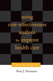 Using Cost-Effectiveness Analysis to Improve Health Care: Opportunities and Barriers ebook by Peter J. Neumann