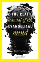 The Real Scandal of the Evangelical Mind ebook by Carl Trueman