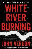 White River Burning - A Dave Gurney Novel: Book 6 ebook by