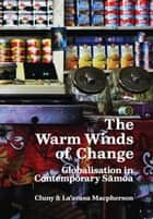 The Warm Winds of Change - Globalisation in Contemporary Samoa ebook by Cluny Macpherson, La'avasa Macpherson