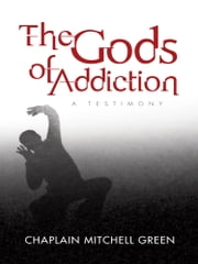 The Gods of Addiction - A Testimony ebook by Chaplain Mitchell Green