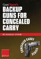 Gun Digest's Backup Guns for Concealed Carry eShort - Get the best backup gun tips and inside advice on concealed carry handguns, CCW laws & more. ebook by Massad Ayoob