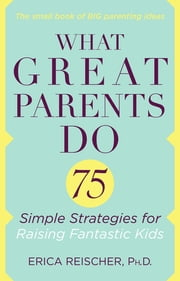What Great Parents Do - 75 Proven Strategies for Raising Fantastic Kids ebook by Erica Reischer
