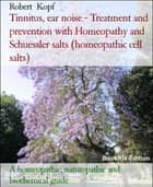 Tinnitus, ear noise - Treatment and prevention with Homeopathy and Schuessler salts (homeopathic cell salts) - A homeopathic, naturopathic and biochemical guide ebook by Robert Kopf