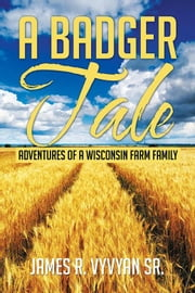 A Badger Tale - Adventures of a Wisconsin Farm Family ebook by James R. Vyvyan Sr.