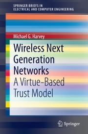 Wireless Next Generation Networks - A Virtue-Based Trust Model ebook by Michael G. Harvey