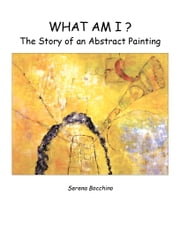What Am I? The Story of an Abstract Painting ebook by Bocchino, Serena