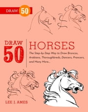 Draw 50 Horses - The Step-by-Step Way to Draw Broncos, Arabians, Thoroughbreds, Dancers, Prancers, and Many More... ebook by Lee J. Ames