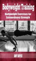 Bodyweight Training: Bodyweight Exercises for Extraordinary Strength eBook by Amy Boyce