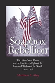 Soapbox Rebellion - The Hobo Orator Union and the Free Speech Fights of the Industrial Workers of the World, 1909-1916 ebook by Matthew S. May