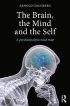 The Brain, the Mind and the Self - A psychoanalytic road map ebook by Arnold Goldberg