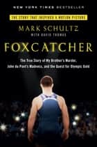 Foxcatcher - The True Story of My Brother's Murder, John du Pont's Madness, and the Quest for Olympic Gold ebook by Mark Schultz, David Thomas
