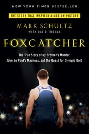 Foxcatcher - The True Story of My Brother's Murder, John du Pont's Madness, and the Quest for Olympic Gold ebook by Mark Schultz,David Thomas