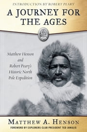 A Journey for the Ages - Matthew Henson and Robert Peary's Historic North Pole Expedition ebook by Matthew A. Henson,S. Allen Counter,Robert E. Peary
