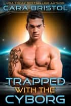 Trapped with the Cyborg eBook by Cara Bristol