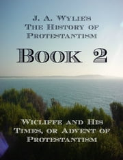 Wicliffe and His Times, or Advent of Protestantism: Book 2 ebook by James Aitken Wylie