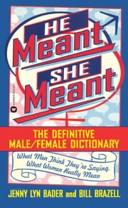 He Meant, She Meant - The Definitive Male, Female Dictionary ebook by Bill Brazell,Jenny Lyn Bader
