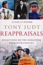 Reappraisals - Reflections on the Forgotten Twentieth Century ebook by Tony Judt