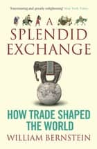 A Splendid Exchange - How Trade Shaped the World ebook by William L Bernstein