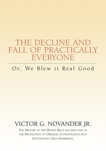 The Decline and Fall of Practically Everyone - Or, We Blew It Real Good ebook by Victor G. Novander Jr.
